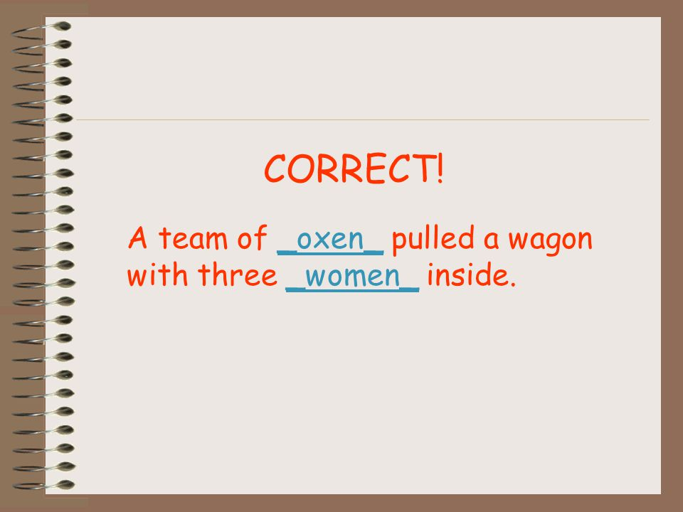 CORRECT! A team of _oxen_ pulled a wagon with three _women_ inside.