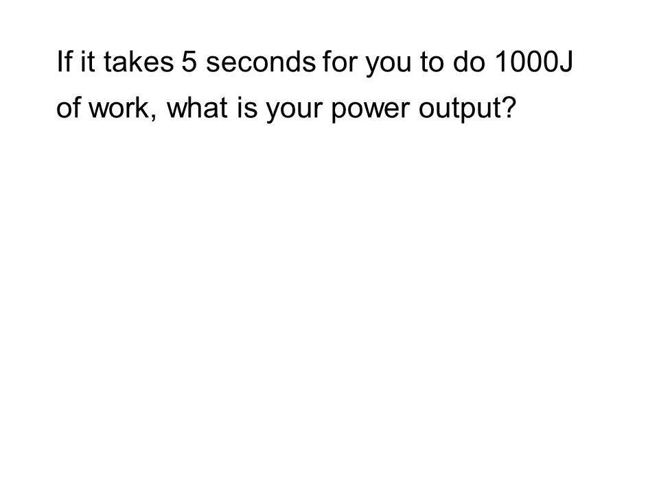 If it takes 5 seconds for you to do 1000J of work, what is your power output