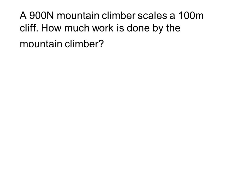 A 900N mountain climber scales a 100m cliff