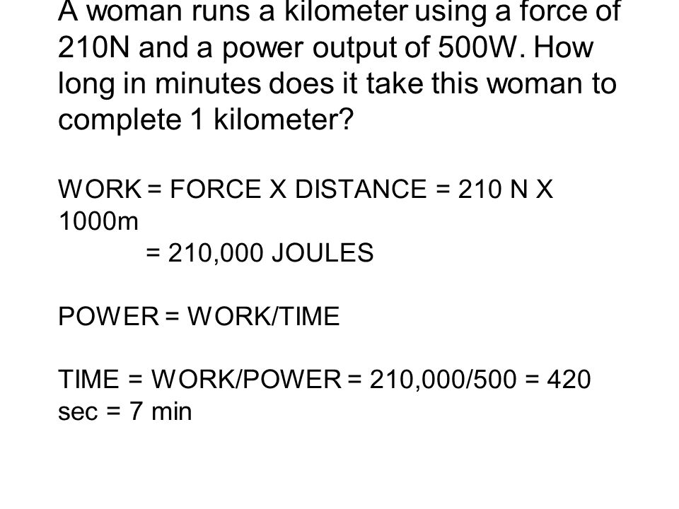A woman runs a kilometer using a force of 210N and a power output of 500W.