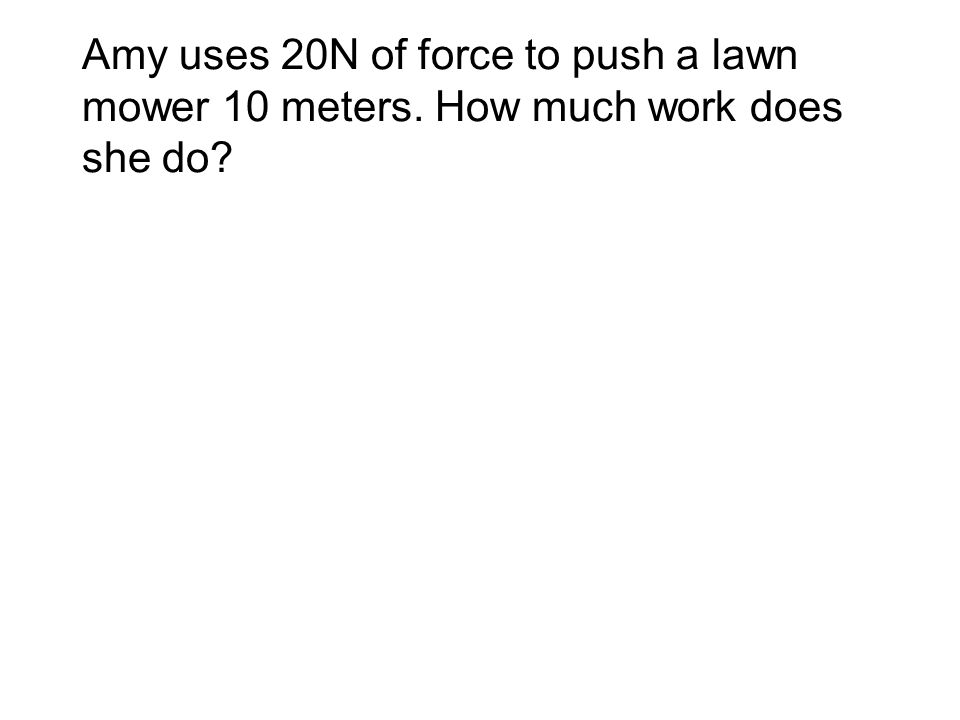 Amy uses 20N of force to push a lawn mower 10 meters