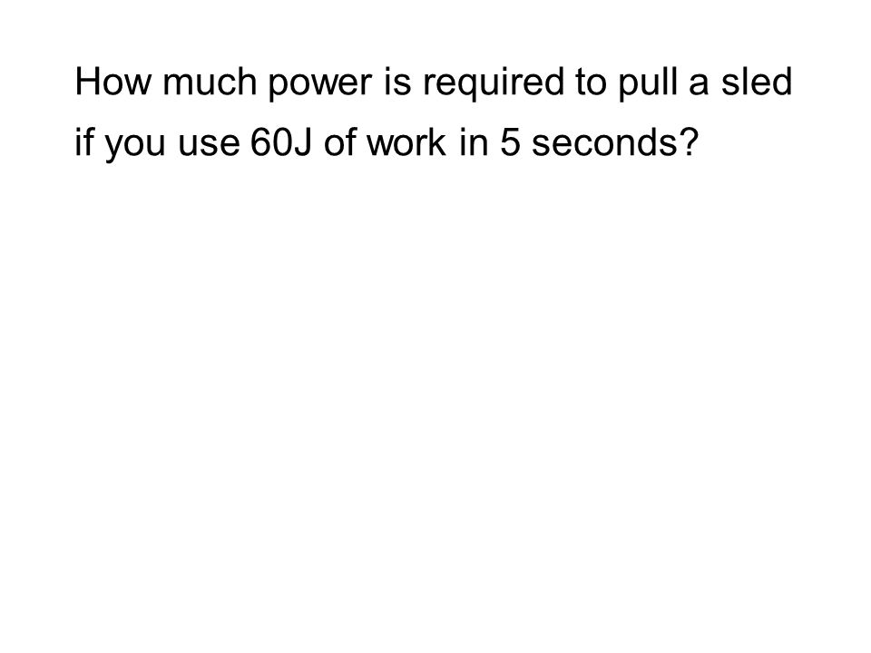 How much power is required to pull a sled if you use 60J of work in 5 seconds