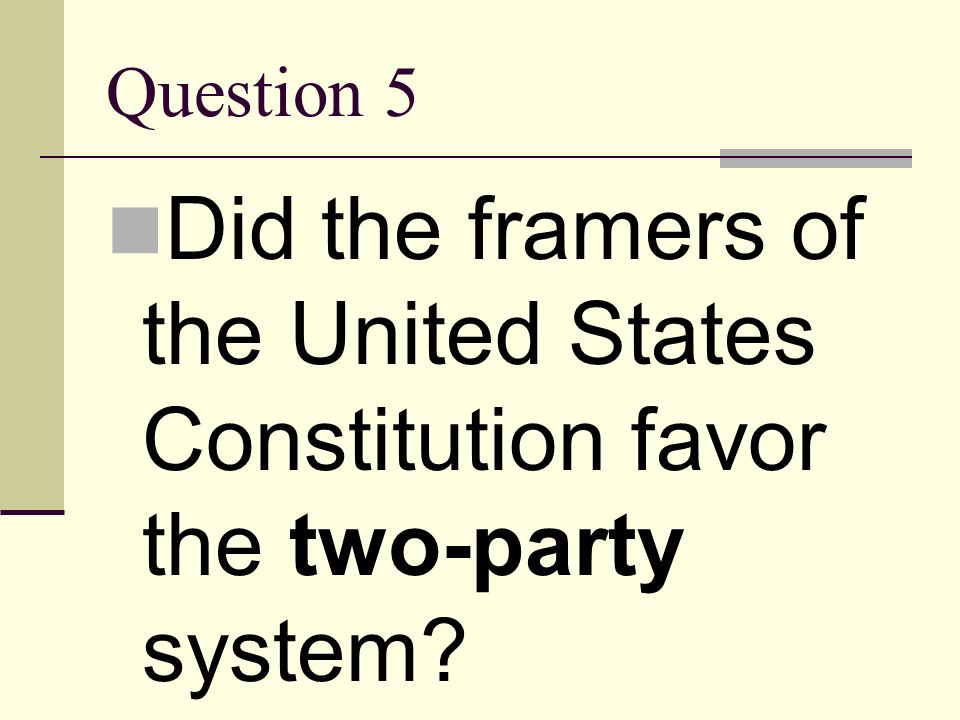 Question 5 Did the framers of the United States Constitution favor the two-party system