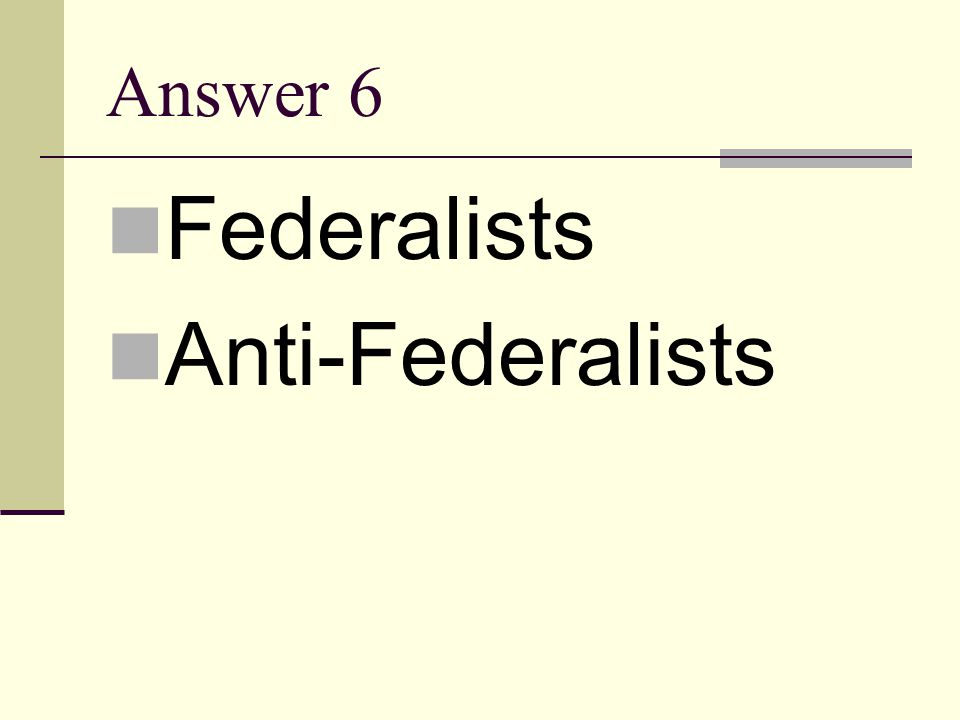 Answer 6 Federalists Anti-Federalists