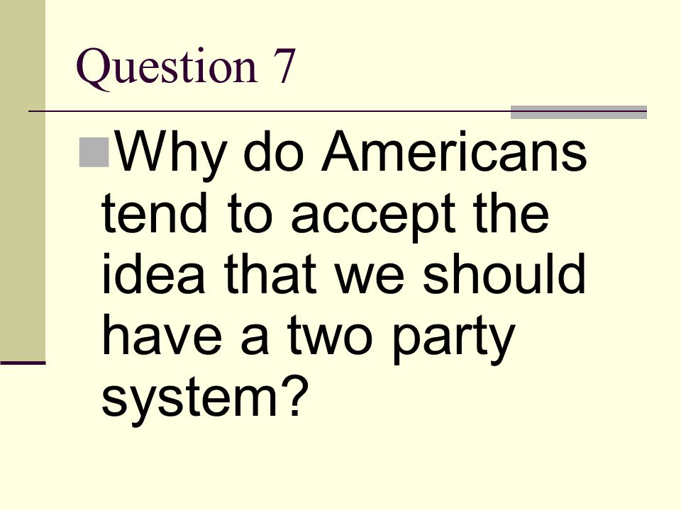 Question 7 Why do Americans tend to accept the idea that we should have a two party system