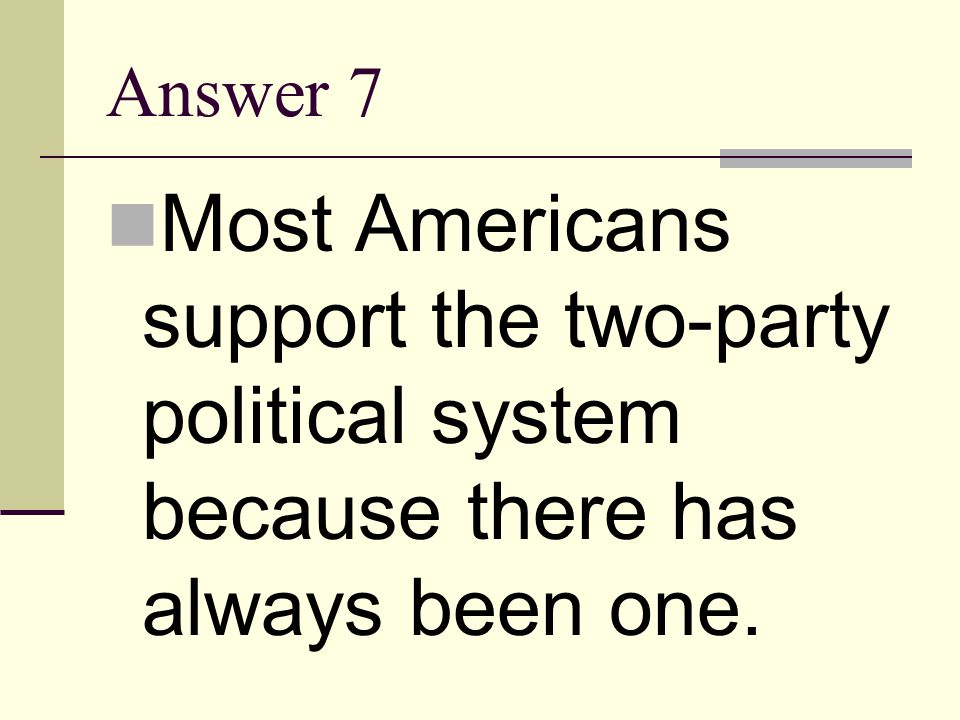 Answer 7 Most Americans support the two-party political system because there has always been one.