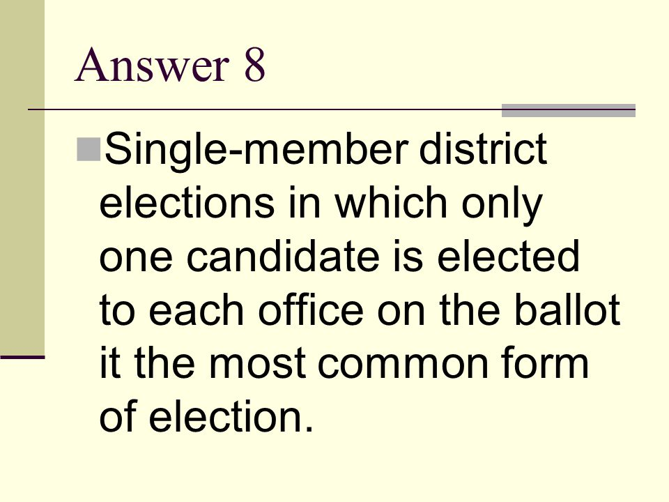 Answer 8 Single-member district elections in which only one candidate is elected to each office on the ballot it the most common form of election.