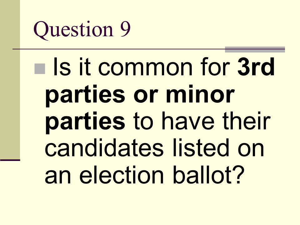Question 9 Is it common for 3rd parties or minor parties to have their candidates listed on an election ballot
