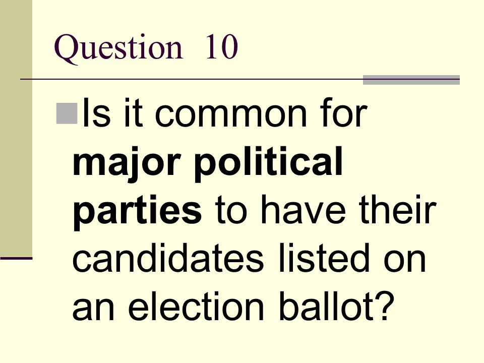 Question 10 Is it common for major political parties to have their candidates listed on an election ballot