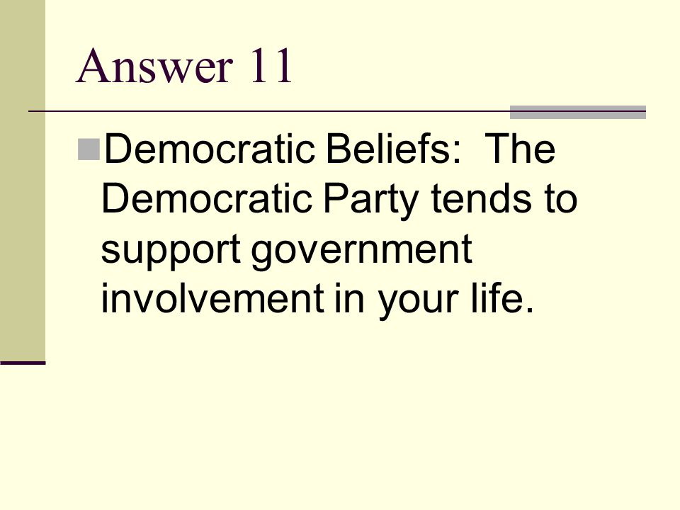 Answer 11 Democratic Beliefs: The Democratic Party tends to support government involvement in your life.