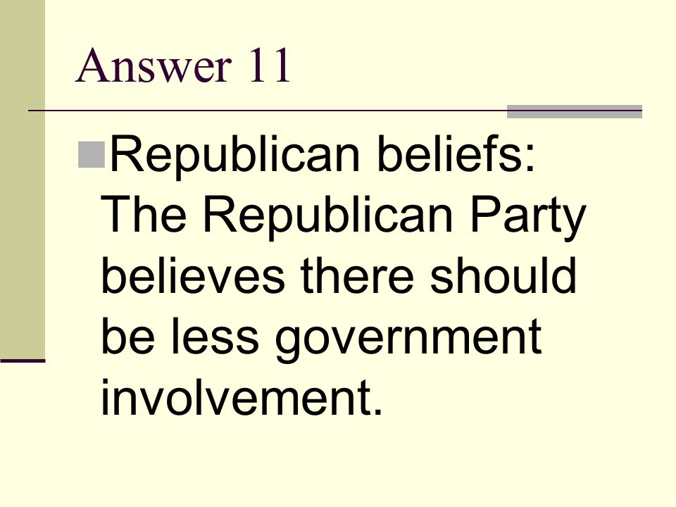 Answer 11 Republican beliefs: The Republican Party believes there should be less government involvement.