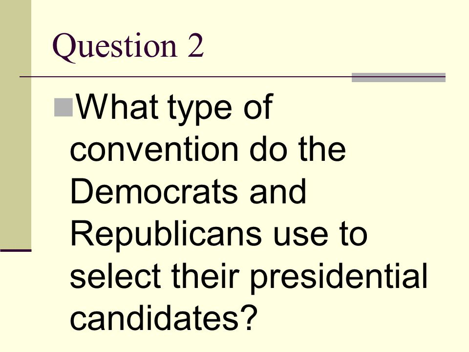 Question 2 What type of convention do the Democrats and Republicans use to select their presidential candidates