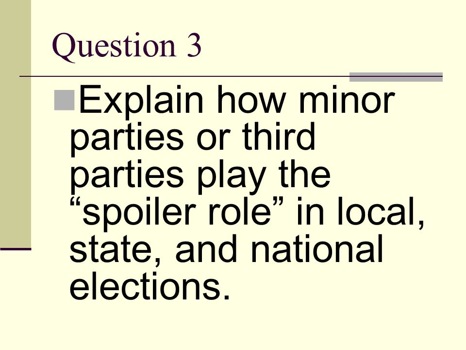 Question 3 Explain how minor parties or third parties play the spoiler role in local, state, and national elections.