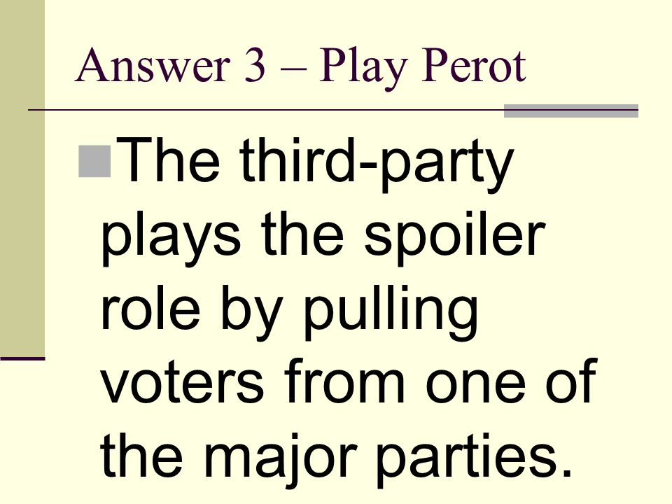 Answer 3 – Play Perot The third-party plays the spoiler role by pulling voters from one of the major parties.