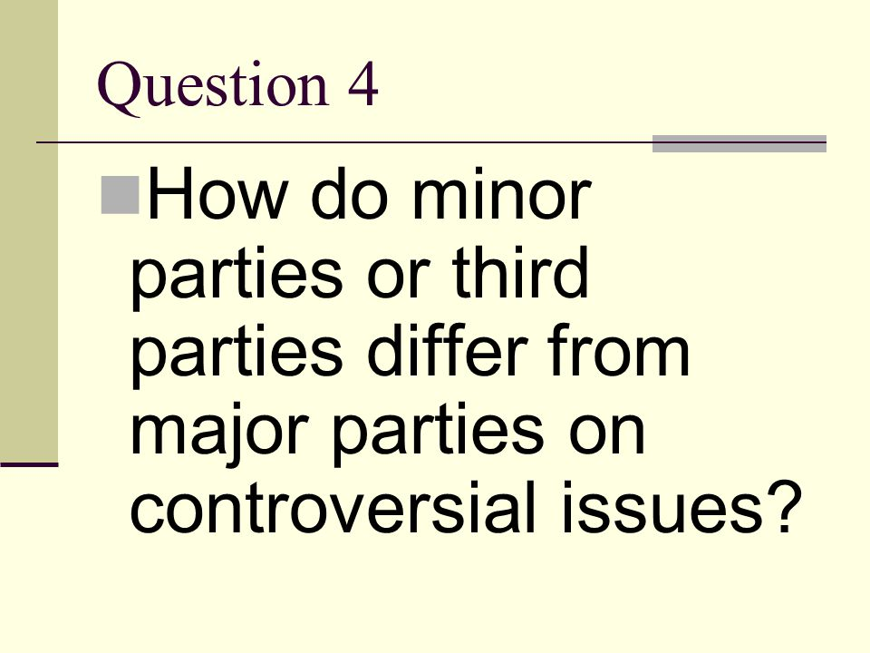 Question 4 How do minor parties or third parties differ from major parties on controversial issues