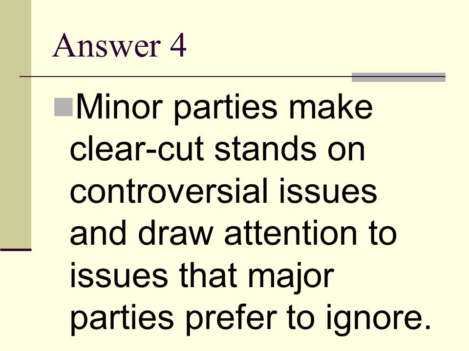 Answer 4 Minor parties make clear-cut stands on controversial issues and draw attention to issues that major parties prefer to ignore.