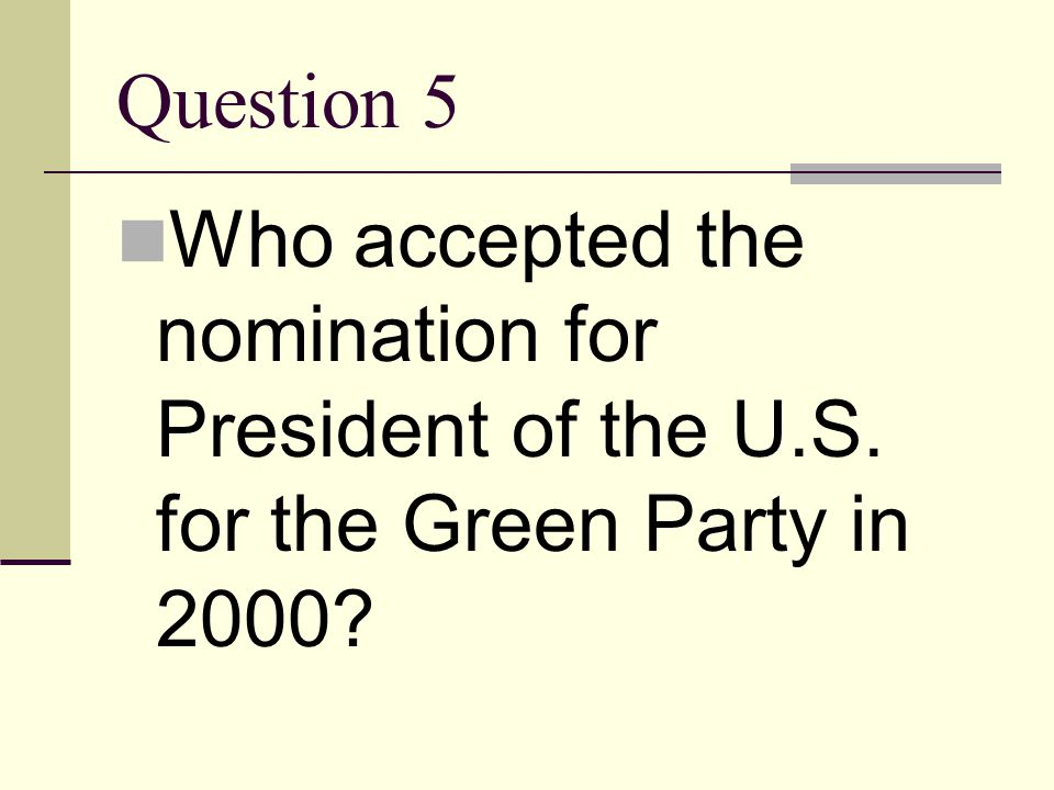 Question 5 Who accepted the nomination for President of the U.S. for the Green Party in 2000