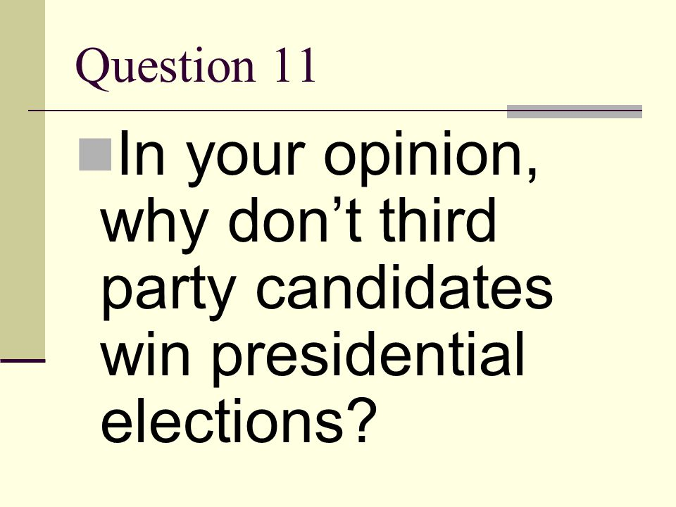 Question 11 In your opinion, why don't third party candidates win presidential elections