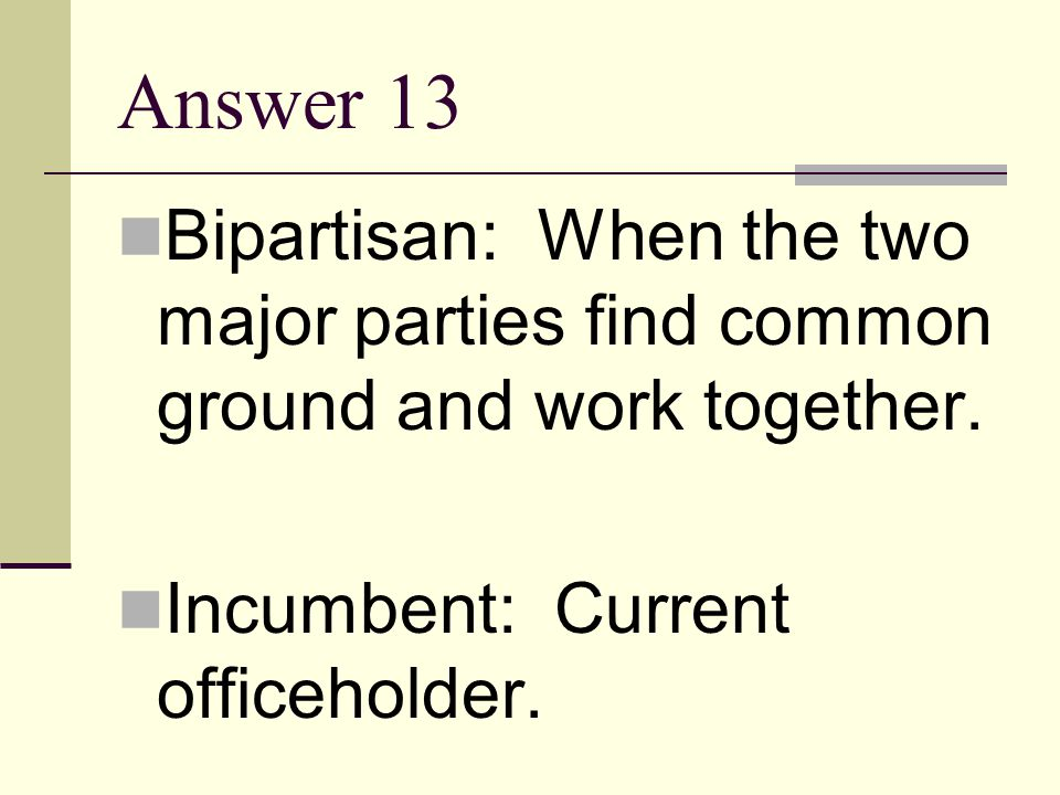 Answer 13 Bipartisan: When the two major parties find common ground and work together.