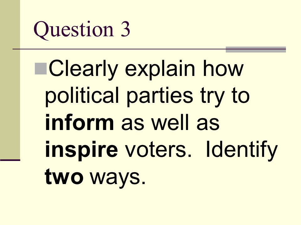 Question 3 Clearly explain how political parties try to inform as well as inspire voters.