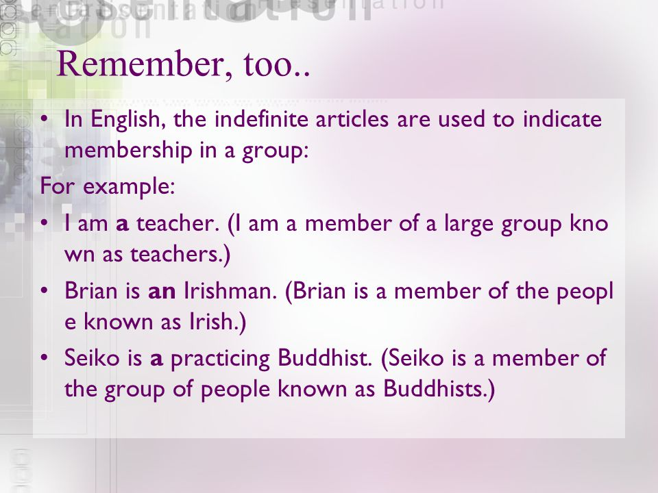 Remember, too.. In English, the indefinite articles are used to indicate membership in a group: For example: