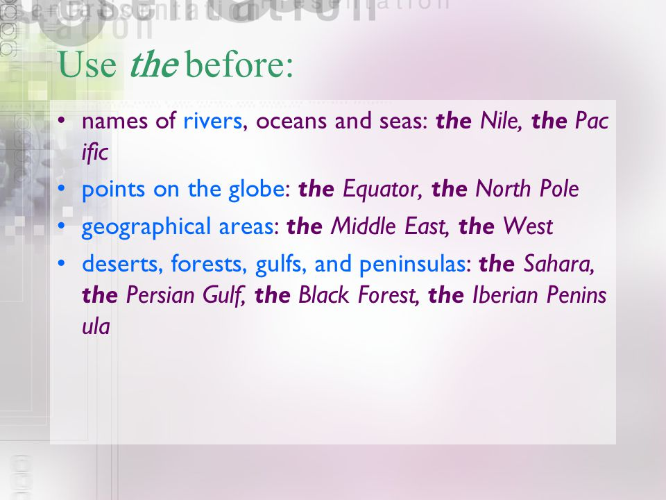 Use the before: names of rivers, oceans and seas: the Nile, the Pacific. points on the globe: the Equator, the North Pole.