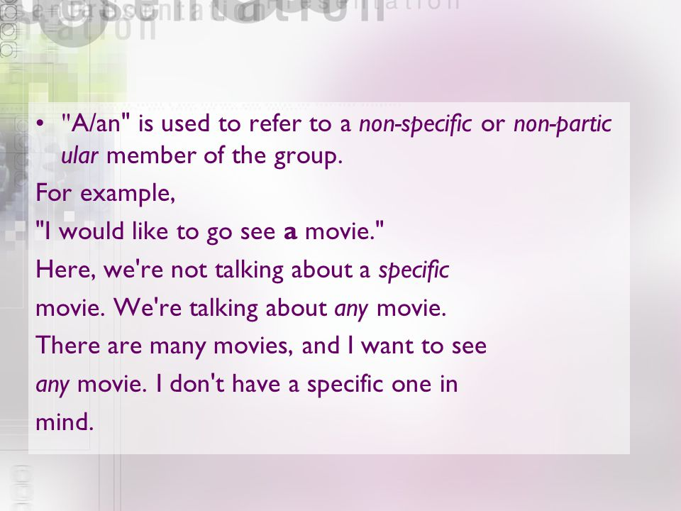A/an is used to refer to a non-specific or non-particular member of the group.