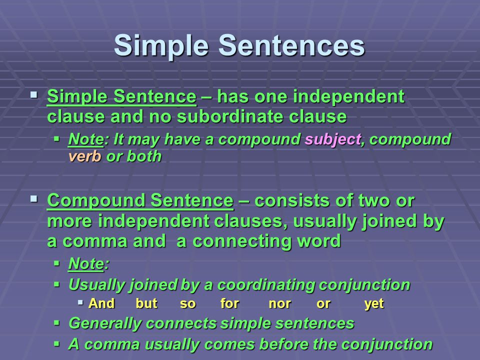Simple Sentences Simple Sentence – has one independent clause and no subordinate clause. Note: It may have a compound subject, compound verb or both.