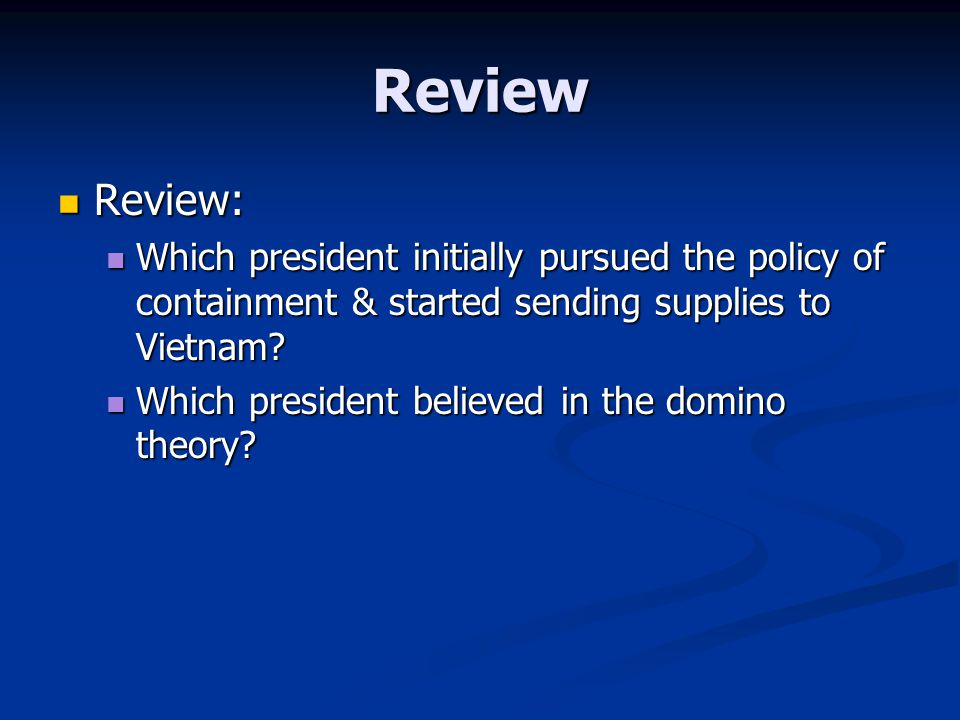 Review Review: Which president initially pursued the policy of containment & started sending supplies to Vietnam