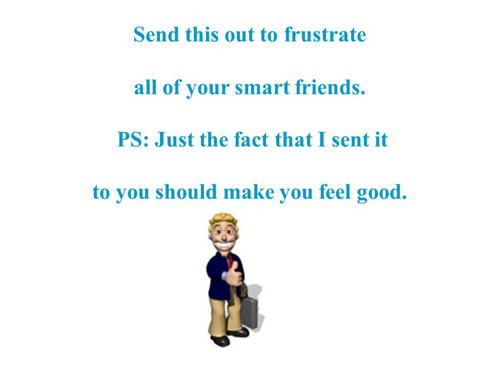 all of your smart friends. PS: Just the fact that I sent it