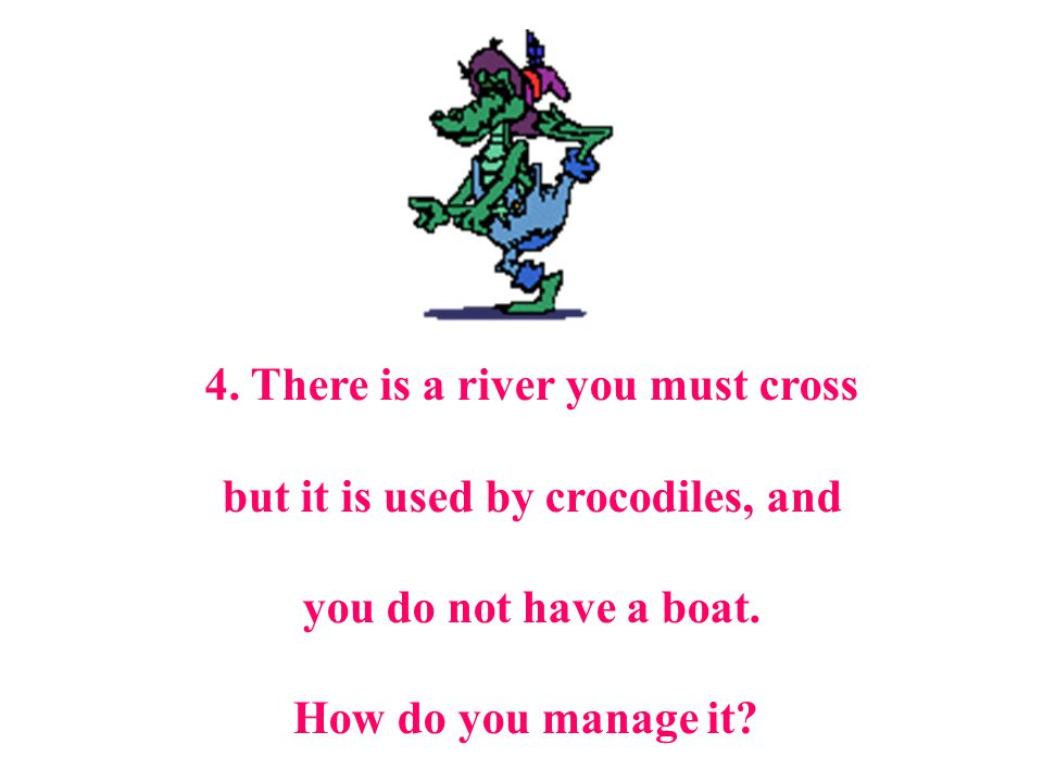4. There is a river you must cross but it is used by crocodiles, and