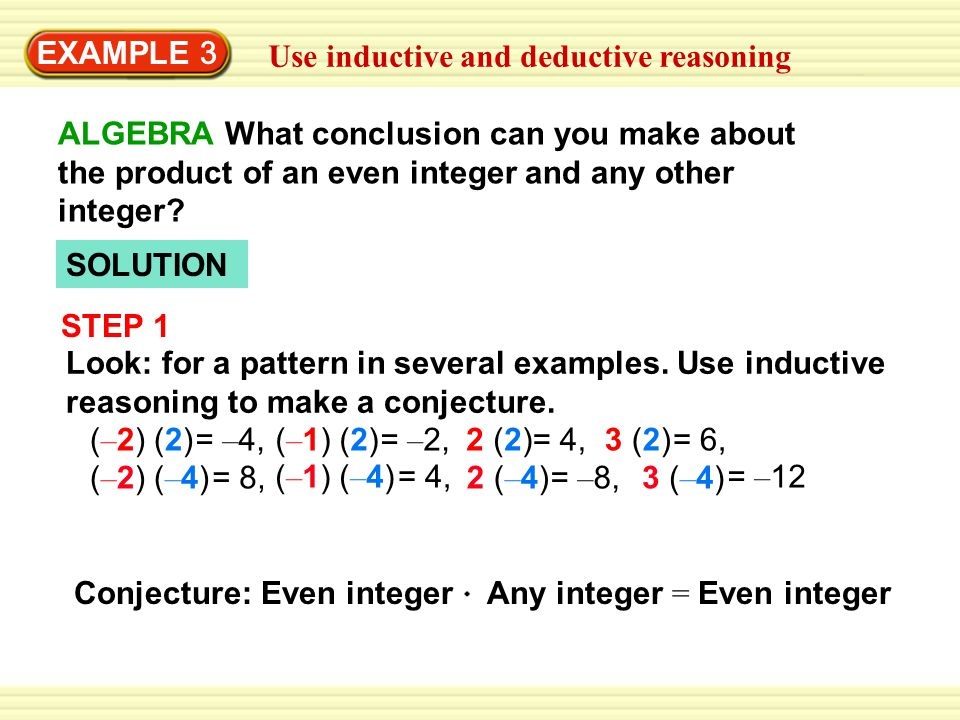 EXAMPLE 3 Use inductive and deductive reasoning. ALGEBRA What conclusion can you make about the product of an even integer and any other integer