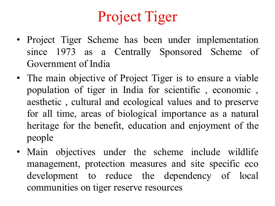 Project Tiger Project Tiger Scheme has been under implementation since 1973 as a Centrally Sponsored Scheme of Government of India.