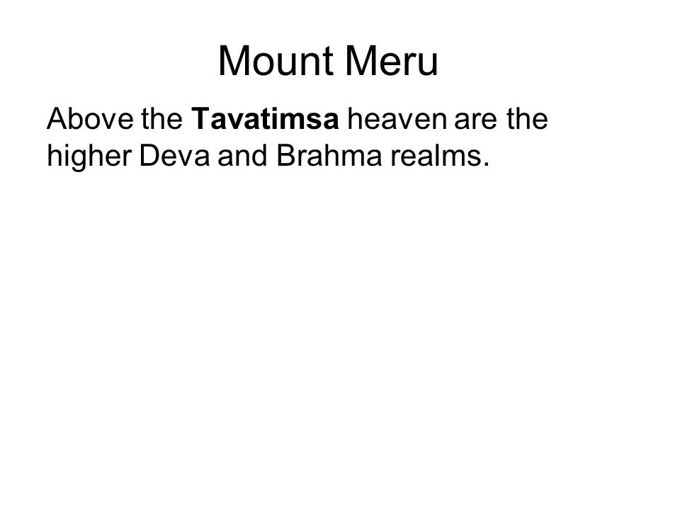 Mount Meru Above the Tavatimsa heaven are the higher Deva and Brahma realms. Mount Meru is also 84,000 yojanas (672,000 km) deep.