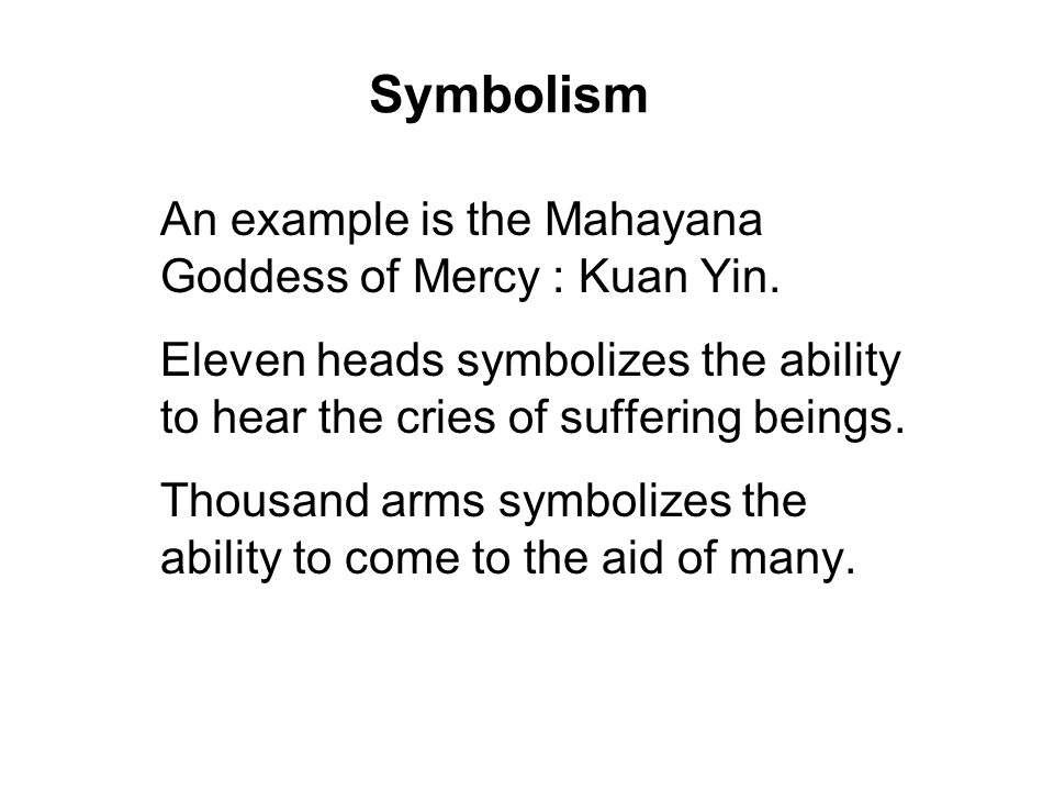 Symbolism An example is the Mahayana Goddess of Mercy : Kuan Yin.