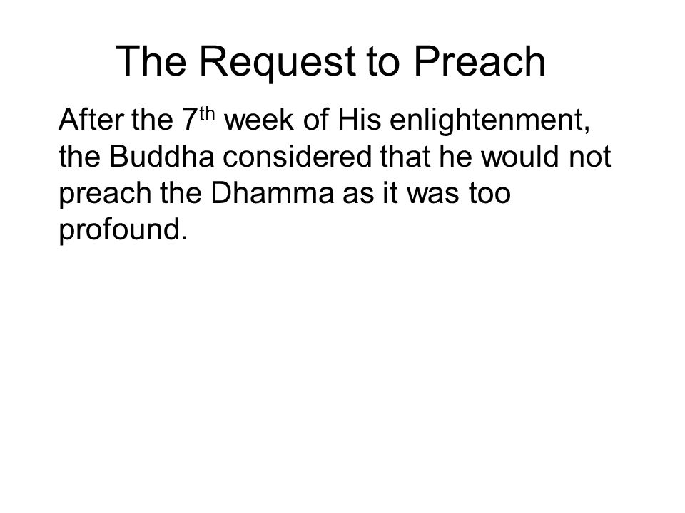 The Request to Preach After the 7th week of His enlightenment, the Buddha considered that he would not preach the Dhamma as it was too profound.