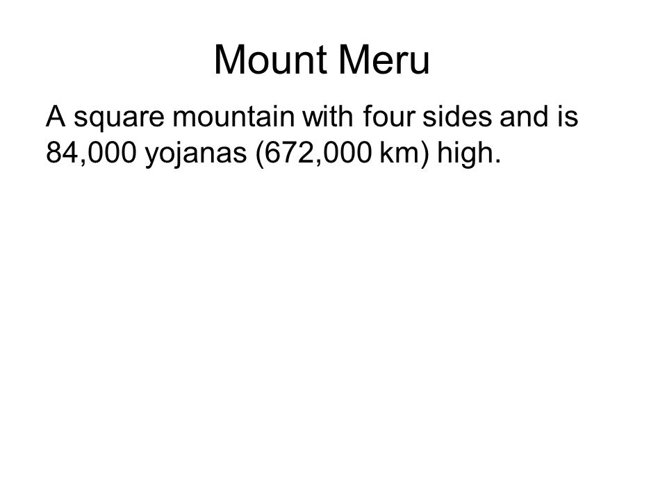 Mount Meru A square mountain with four sides and is 84,000 yojanas (672,000 km) high. It lies at the centre of the world.