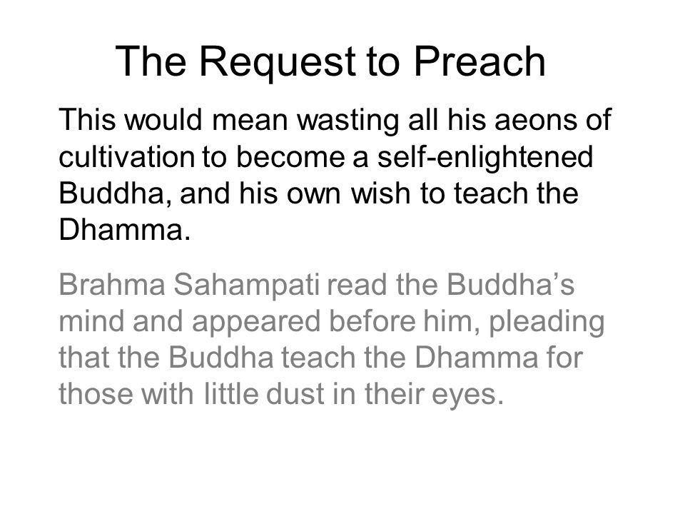 The Request to Preach This would mean wasting all his aeons of cultivation to become a self-enlightened Buddha, and his own wish to teach the Dhamma.