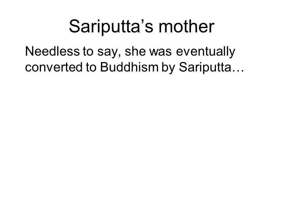 Sariputta's mother Needless to say, she was eventually converted to Buddhism by Sariputta…