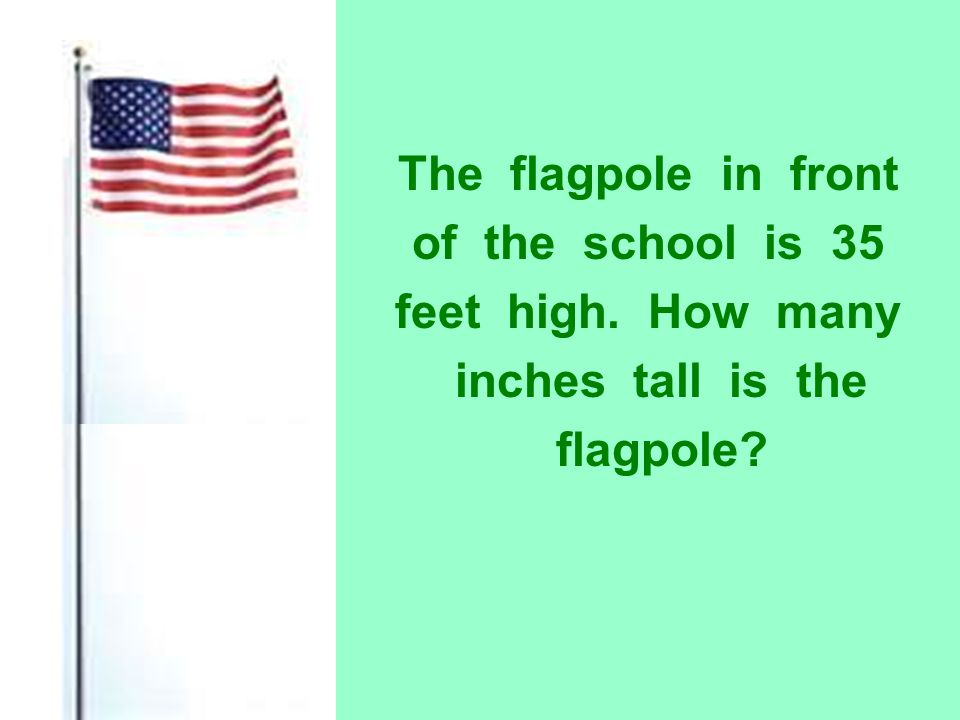 The flagpole in front of the school is 35. feet high.