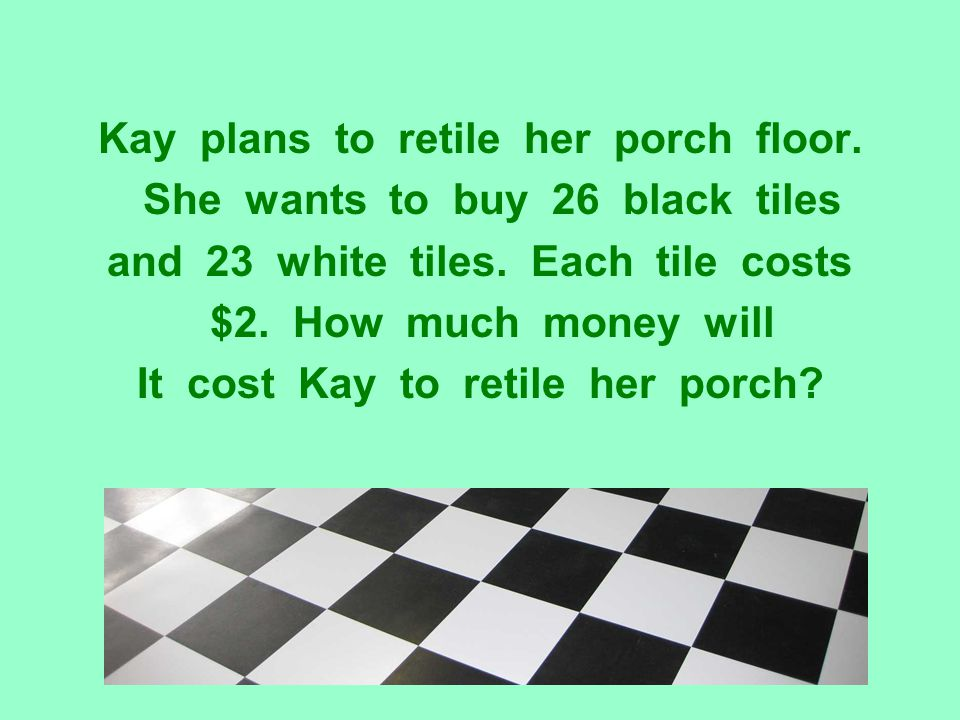 Kay plans to retile her porch floor. She wants to buy 26 black tiles