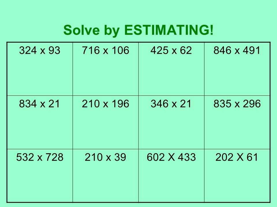 Solve by ESTIMATING! 324 x 93 716 x 106 425 x 62 846 x 491 834 x 21