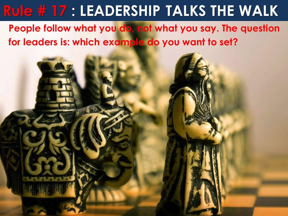 Rule # 17 : LEADERSHIP TALKS THE WALK