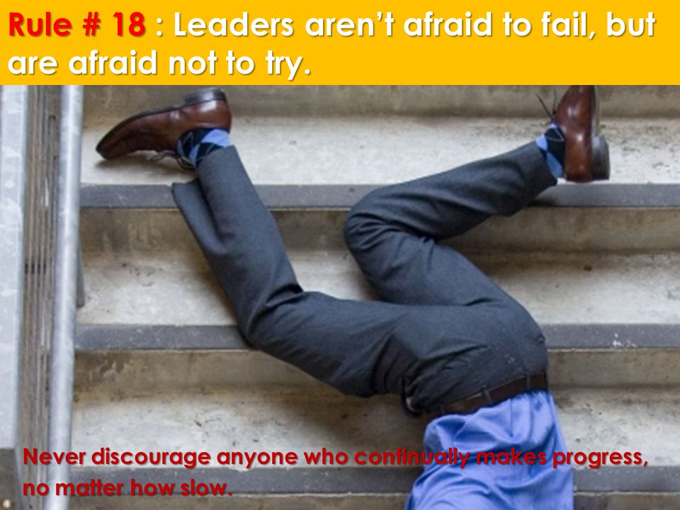Rule # 18 : Leaders aren't afraid to fail, but are afraid not to try.