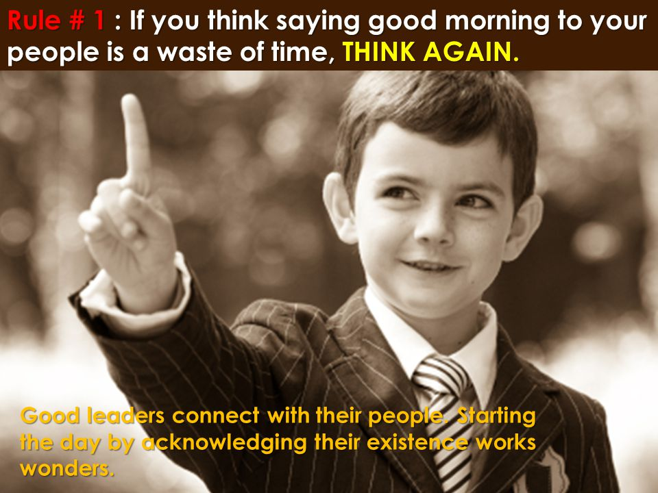 Rule # 1 : If you think saying good morning to your people is a waste of time, THINK AGAIN.