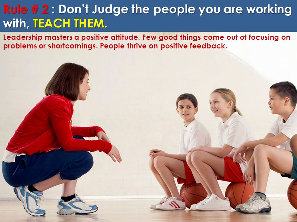 Rule # 2 : Don't Judge the people you are working with, TEACH THEM.