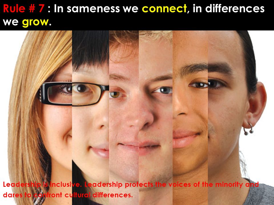 Rule # 7 : In sameness we connect, in differences we grow.