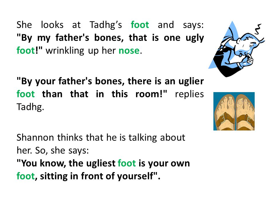 She looks at Tadhg's foot and says: By my father s bones, that is one ugly foot! wrinkling up her nose.