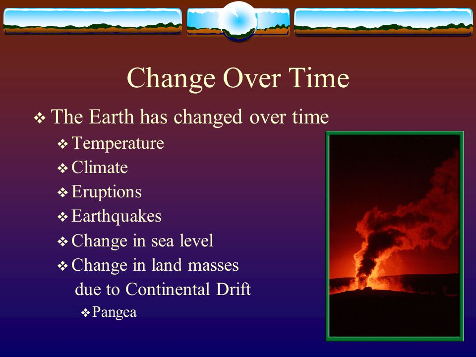 Change Over Time The Earth has changed over time Temperature Climate