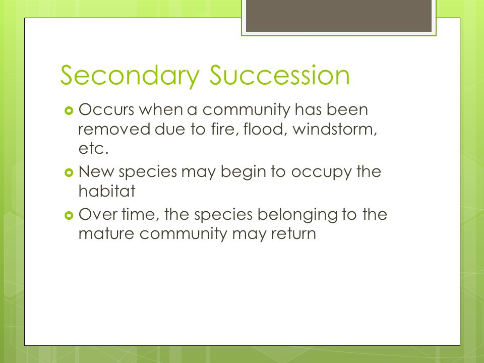 Secondary Succession Occurs when a community has been removed due to fire, flood, windstorm, etc. New species may begin to occupy the habitat.